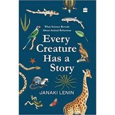 Every Creature Has a Story What Science Reveals about Animal Behaviour (Janaki Lenin)